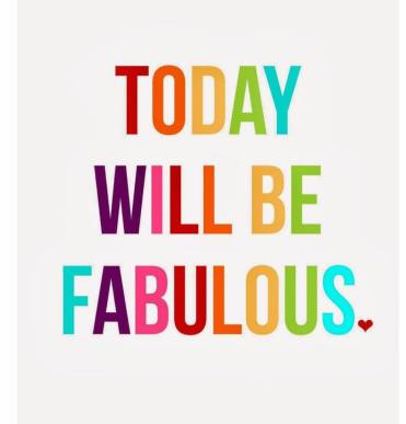 Today will be fabulous